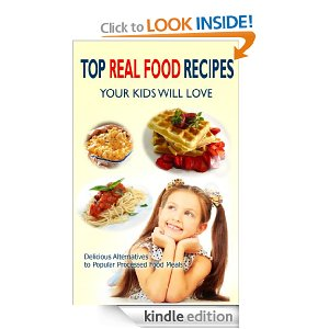 Top Real Food Recipes Your Kids Will Love: Delicious Alternatives to Popular Processed Food Meals
